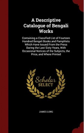 A Descriptive Catalogue of Bengali Works: Containing a Classified List of Fourteen Hundred Bengali Books and Pamphlets Which Have Issued from the ... of the Subjects, the Price, and Where Printed